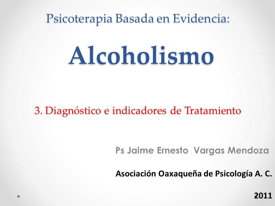 Psicoterapia Basada en Evidencia: Alcoholismo 3. Diagnóstico e indicadores de Tratamiento Ps Jaime Ernesto Vargas Mendoza Asociación Oaxaqueña de Psic