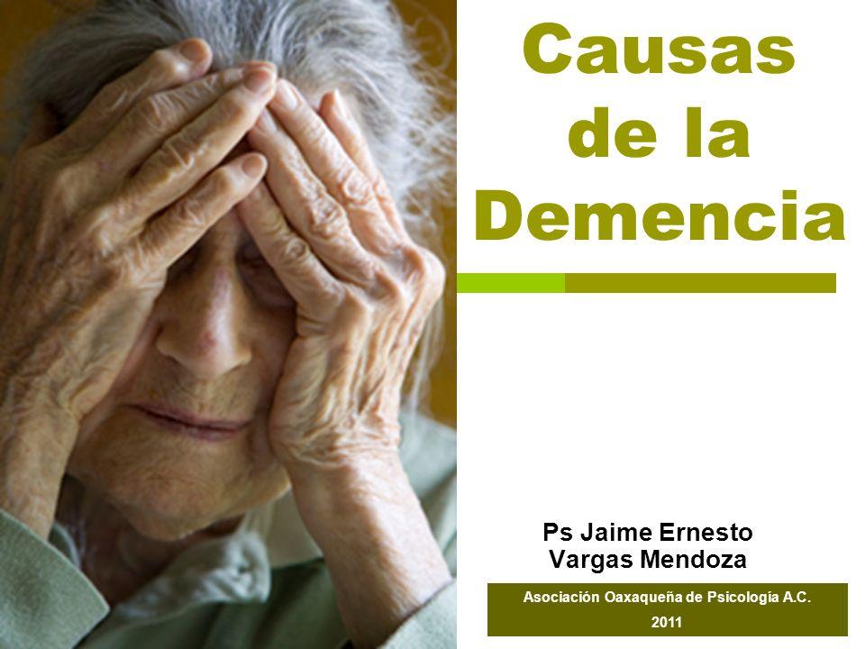 Causas de la Demencia Ps Jaime Ernesto Vargas Mendoza Asociación Oaxaqueña de Psicología A.C. 2011