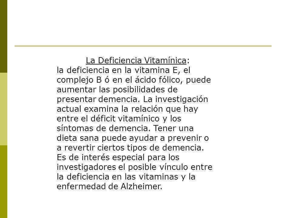 La Deficiencia Vitamínica: la deficiencia en la vitamina E, el complejo B ó en el ácido fólico, puede aumentar las posibilidades de presentar demencia