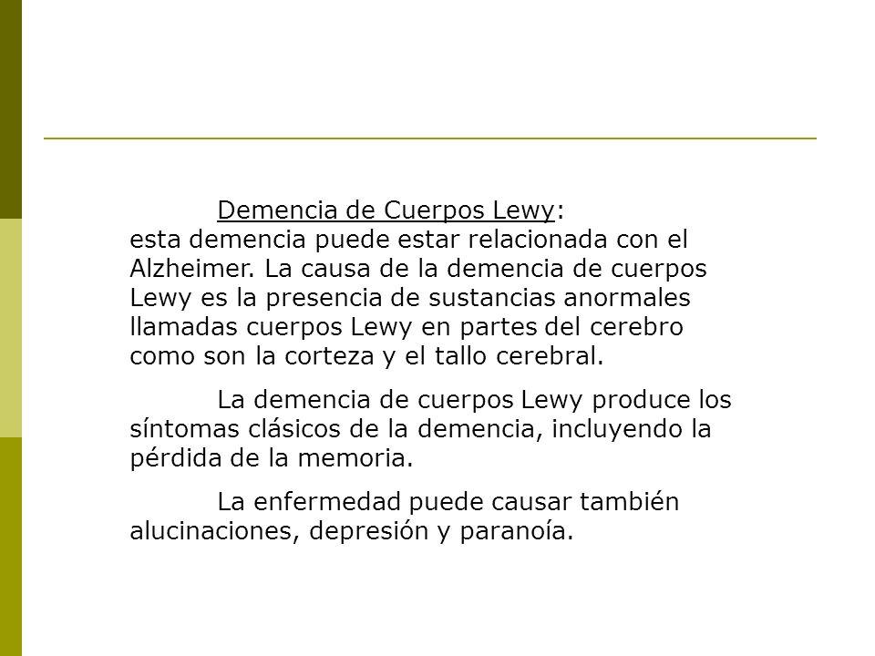 Demencia de Cuerpos Lewy: esta demencia puede estar relacionada con el Alzheimer. La causa de la demencia de cuerpos Lewy es la presencia de sustancia