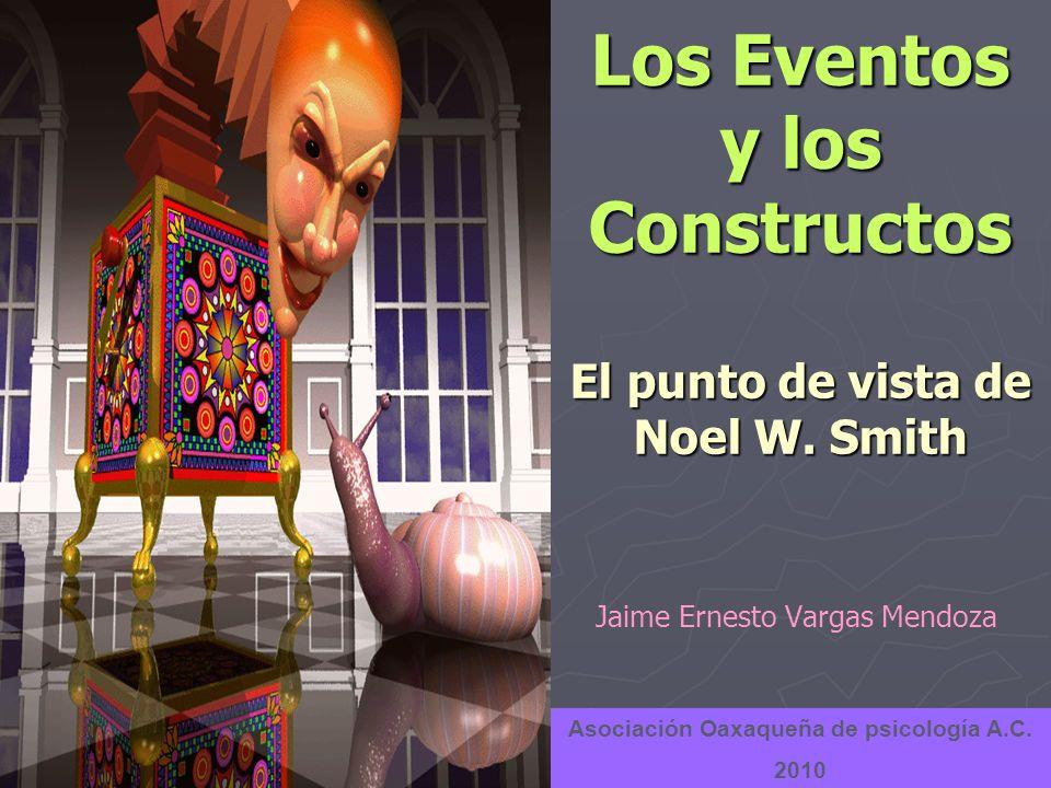 Los Eventos y los Constructos El punto de vista de Noel W. Smith Jaime Ernesto Vargas Mendoza Asociación Oaxaqueña de psicología A.C. 2010