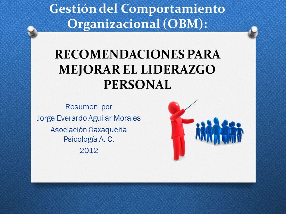 Gestión del Comportamiento Organizacional (OBM): RECOMENDACIONES PARA MEJORAR EL LIDERAZGO PERSONAL Resumen por Jorge Everardo Aguilar Morales Asociac
