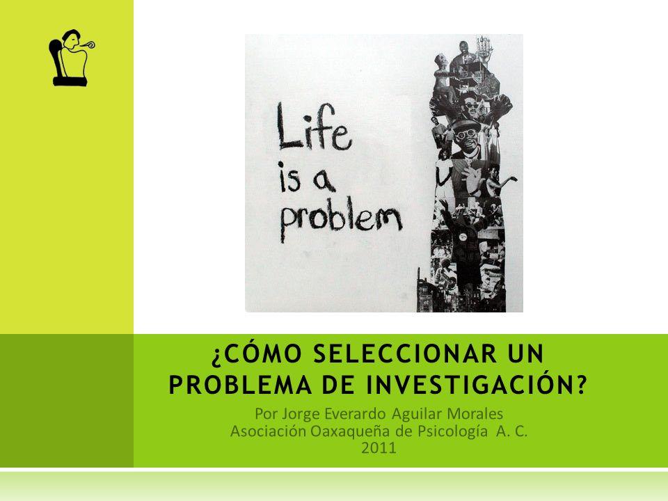 Por Jorge Everardo Aguilar Morales Asociación Oaxaqueña de Psicología A. C. 2011 ¿CÓMO SELECCIONAR UN PROBLEMA DE INVESTIGACIÓN?