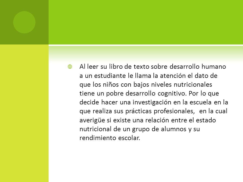 Al leer su libro de texto sobre desarrollo humano a un estudiante le llama la atención el dato de que los niños con bajos niveles nutricionales tiene