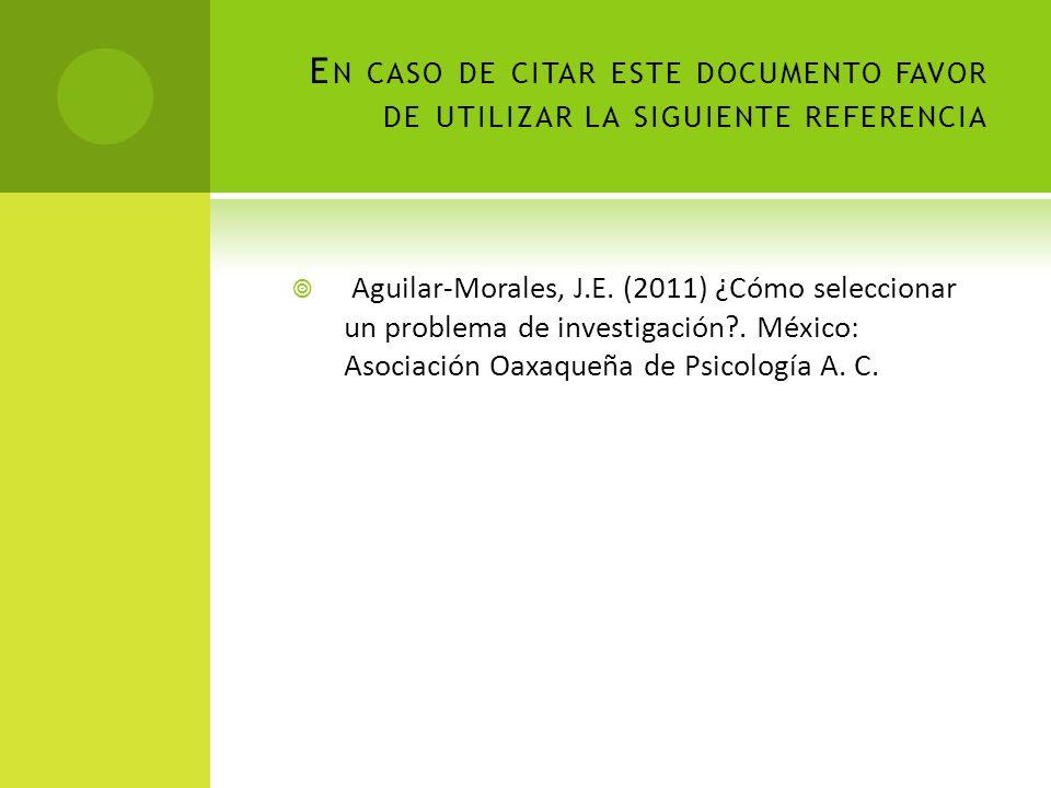 E N CASO DE CITAR ESTE DOCUMENTO FAVOR DE UTILIZAR LA SIGUIENTE REFERENCIA Aguilar-Morales, J.E. (2011) ¿Cómo seleccionar un problema de investigación