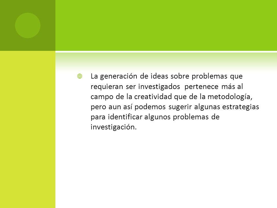 La generación de ideas sobre problemas que requieran ser investigados pertenece más al campo de la creatividad que de la metodología, pero aun así pod