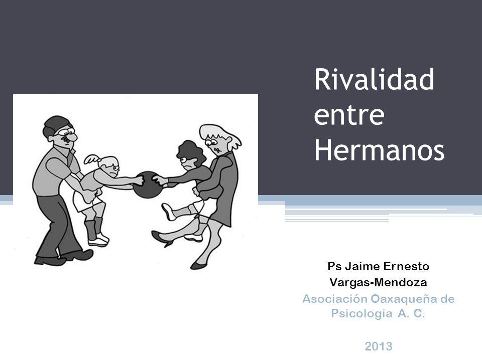 Rivalidad entre Hermanos Ps Jaime Ernesto Vargas-Mendoza Asociación Oaxaqueña de Psicología A. C. 2013