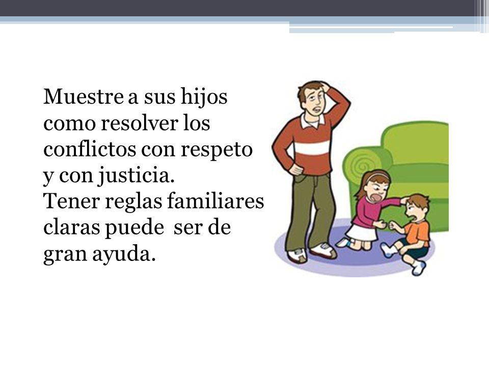Muestre a sus hijos como resolver los conflictos con respeto y con justicia. Tener reglas familiares claras puede ser de gran ayuda.