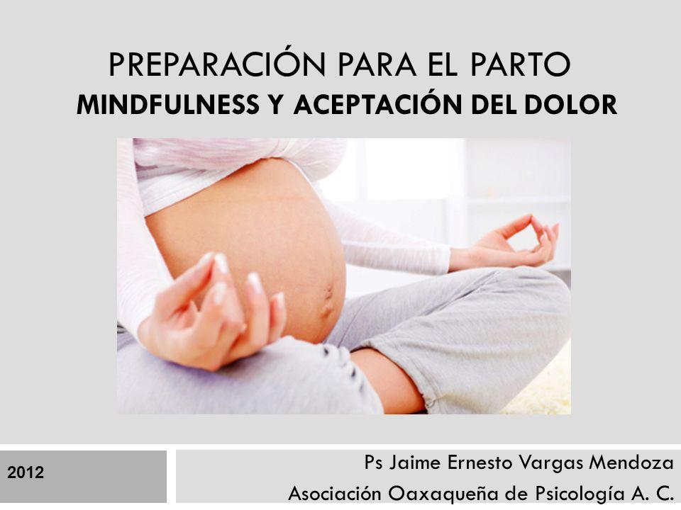 PREPARACIÓN PARA EL PARTO MINDFULNESS Y ACEPTACIÓN DEL DOLOR Ps Jaime Ernesto Vargas Mendoza Asociación Oaxaqueña de Psicología A. C. 2012