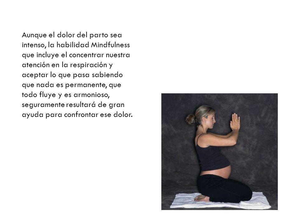 Aunque el dolor del parto sea intenso, la habilidad Mindfulness que incluye el concentrar nuestra atención en la respiración y aceptar lo que pasa sab