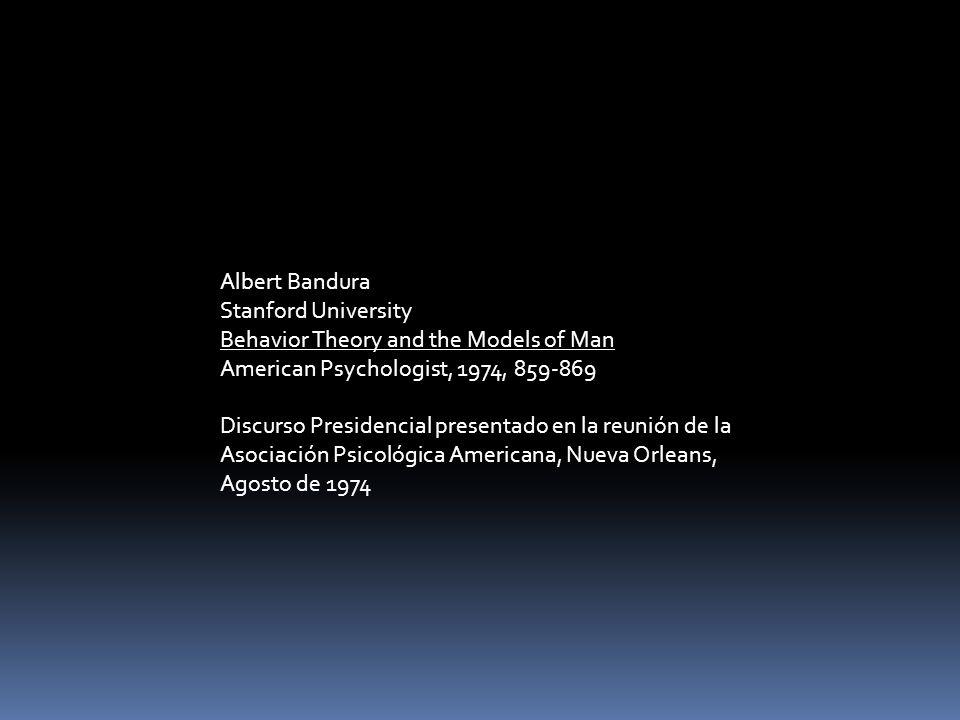Albert Bandura Stanford University Behavior Theory and the Models of Man American Psychologist, 1974, 859-869 Discurso Presidencial presentado en la r