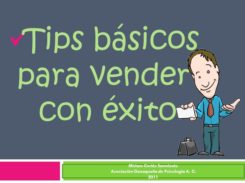 Tips básicos para vender con éxito Miriam Cortés Sarmiento Asociación Oaxaqueña de Psicología A. C: 2011