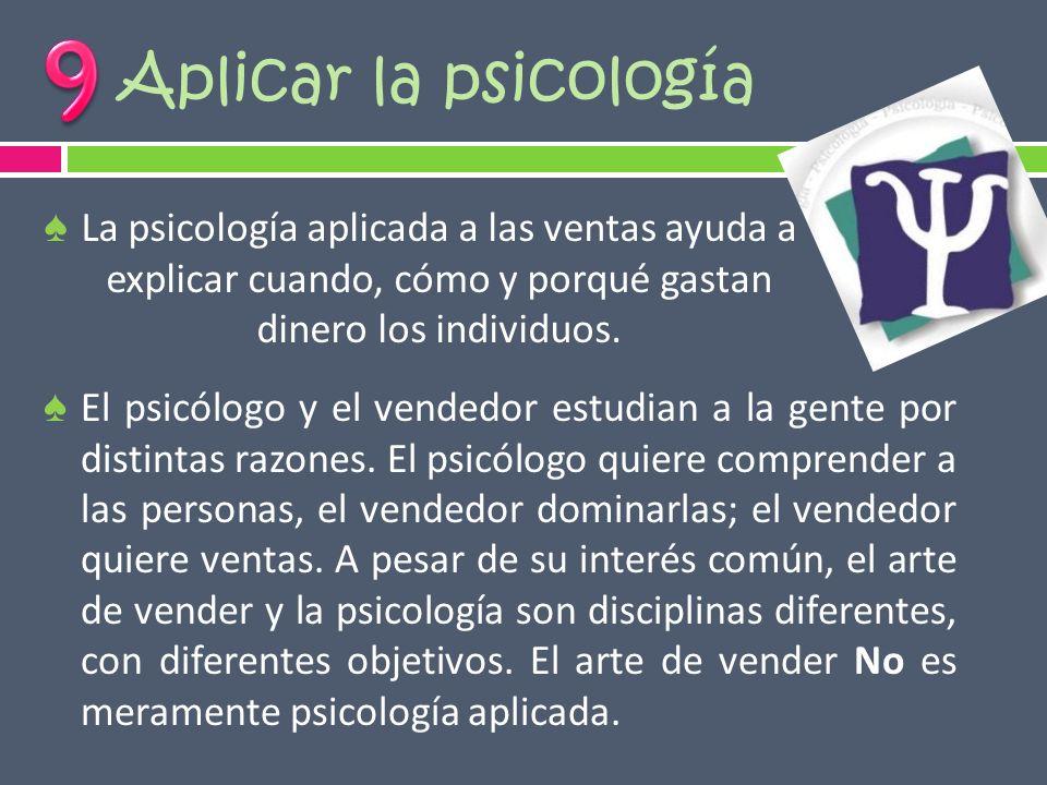 Aplicar la psicología El psicólogo y el vendedor estudian a la gente por distintas razones. El psicólogo quiere comprender a las personas, el vendedor