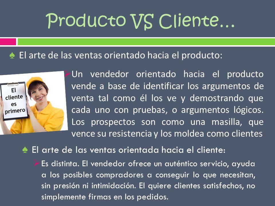 Producto VS Cliente… Un vendedor orientado hacia el producto vende a base de identificar los argumentos de venta tal como él los ve y demostrando que