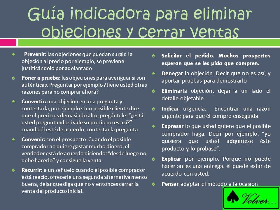 Guía indicadora para eliminar objeciones y cerrar ventas Prevenir: las objeciones que puedan surgir. La objeción al precio por ejemplo, se previene ju
