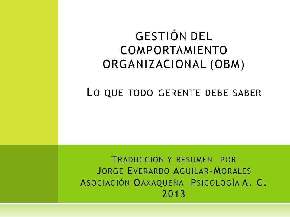 T RADUCCIÓN Y RESUMEN POR J ORGE E VERARDO A GUILAR -M ORALES A SOCIACIÓN O AXAQUEÑA P SICOLOGÍA A. C. 2013 GESTIÓN DEL COMPORTAMIENTO ORGANIZACIONAL