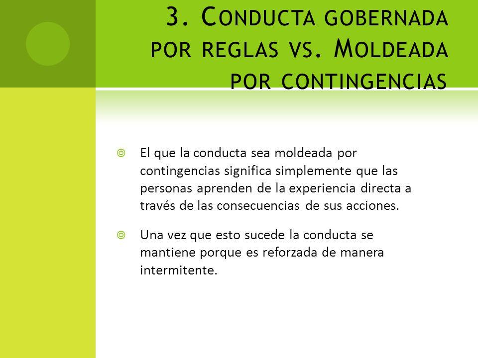 3. C ONDUCTA GOBERNADA POR REGLAS VS. M OLDEADA POR CONTINGENCIAS El que la conducta sea moldeada por contingencias significa simplemente que las pers