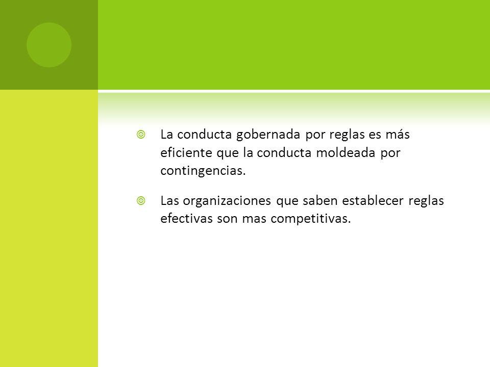 La conducta gobernada por reglas es más eficiente que la conducta moldeada por contingencias. Las organizaciones que saben establecer reglas efectivas