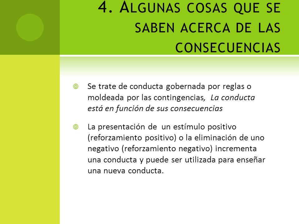 4. A LGUNAS COSAS QUE SE SABEN ACERCA DE LAS CONSECUENCIAS Se trate de conducta gobernada por reglas o moldeada por las contingencias, La conducta est