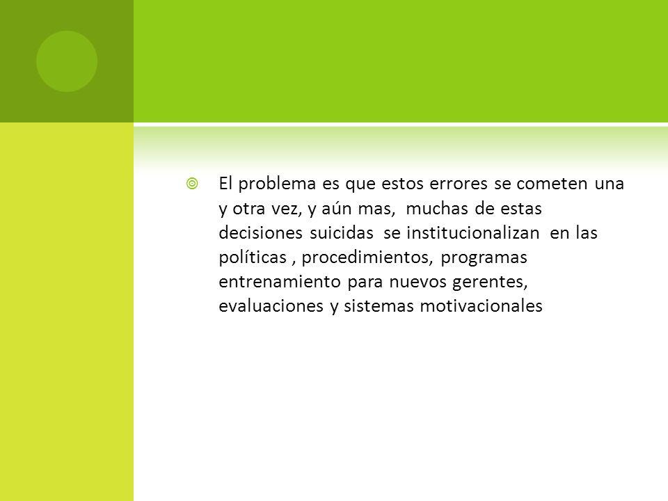 El problema es que estos errores se cometen una y otra vez, y aún mas, muchas de estas decisiones suicidas se institucionalizan en las políticas, proc
