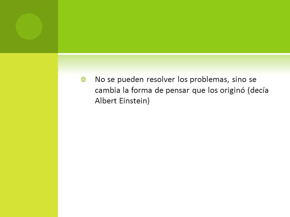 No se pueden resolver los problemas, sino se cambia la forma de pensar que los originó (decía Albert Einstein)