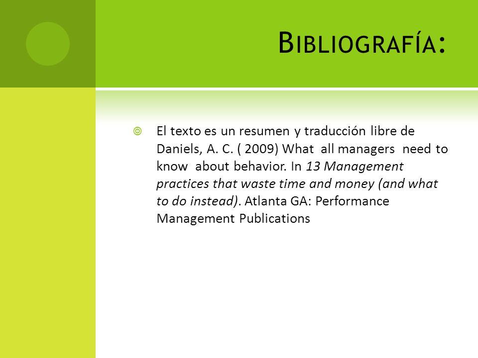 B IBLIOGRAFÍA : El texto es un resumen y traducción libre de Daniels, A. C. ( 2009) What all managers need to know about behavior. In 13 Management pr