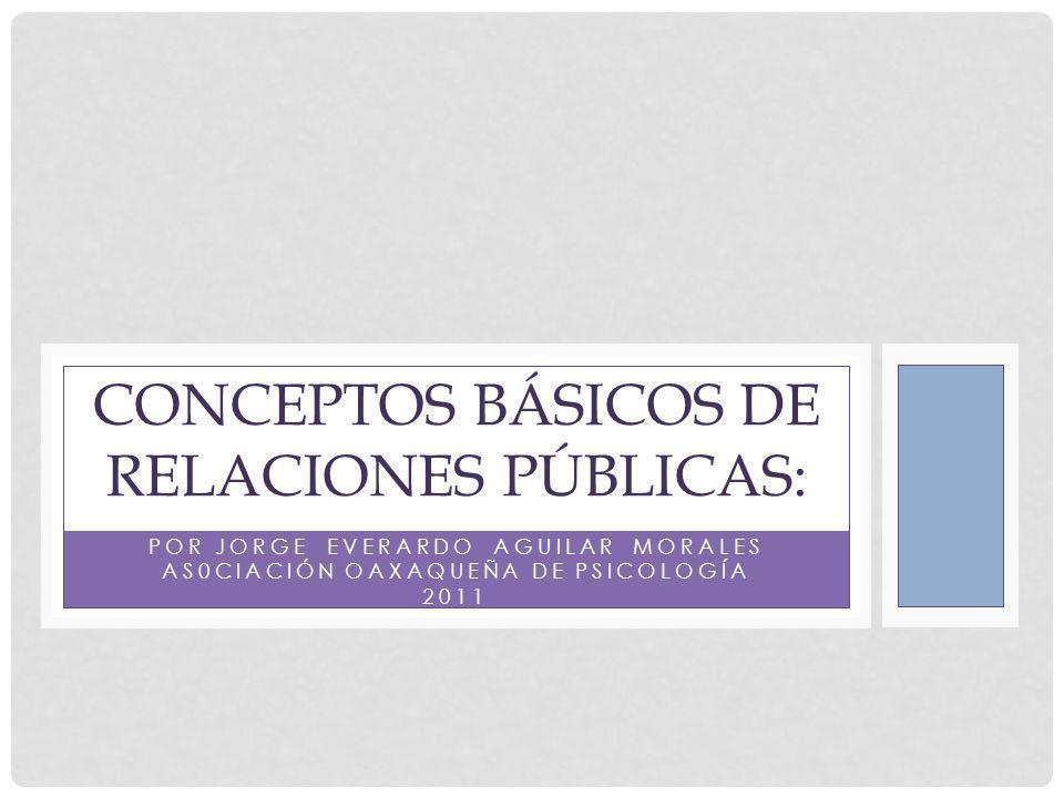 POR JORGE EVERARDO AGUILAR MORALES AS0CIACIÓN OAXAQUEÑA DE PSICOLOGÍA 2011 CONCEPTOS BÁSICOS DE RELACIONES PÚBLICAS: