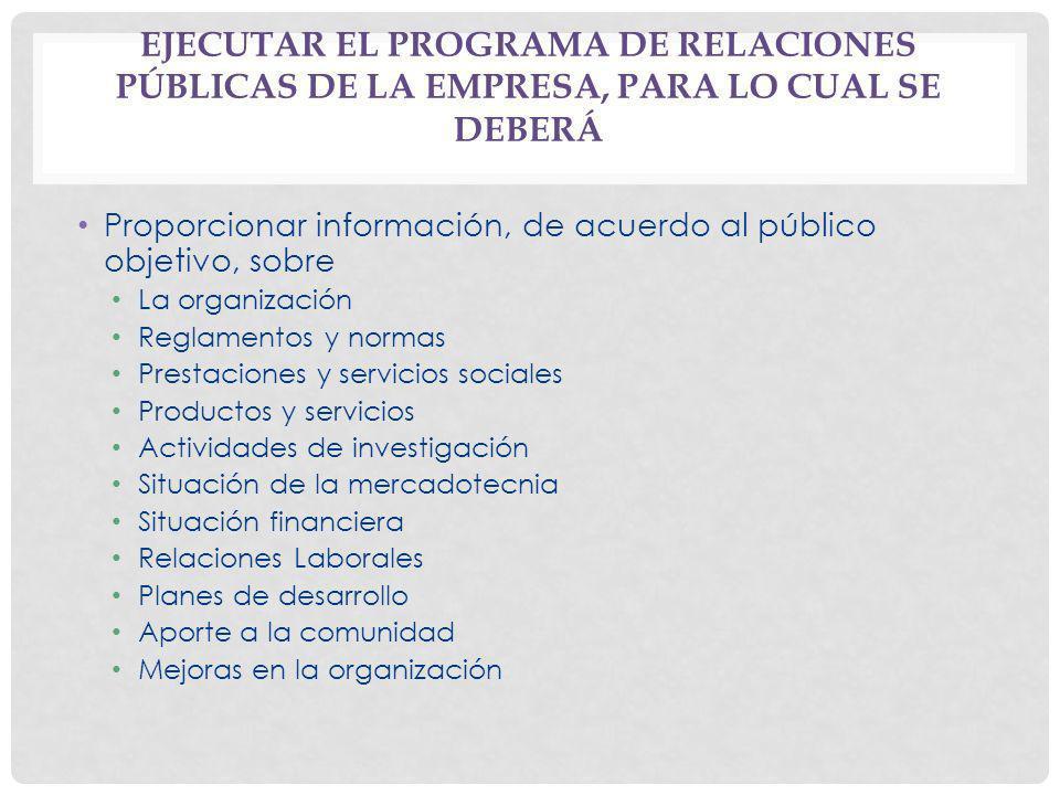 EJECUTAR EL PROGRAMA DE RELACIONES PÚBLICAS DE LA EMPRESA, PARA LO CUAL SE DEBERÁ Proporcionar información, de acuerdo al público objetivo, sobre La o