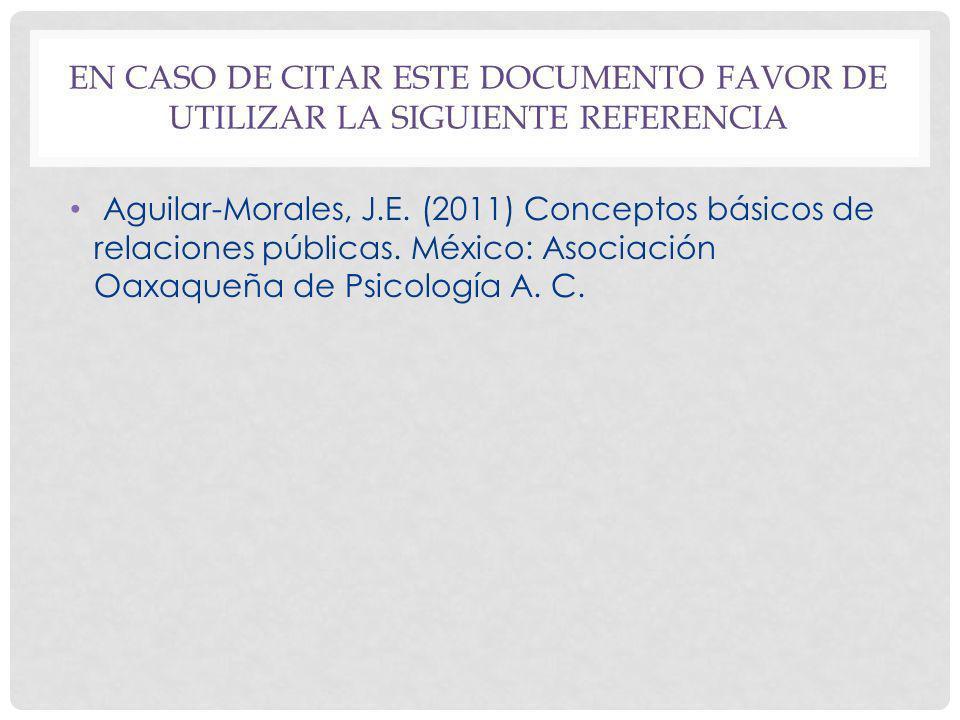 EN CASO DE CITAR ESTE DOCUMENTO FAVOR DE UTILIZAR LA SIGUIENTE REFERENCIA Aguilar-Morales, J.E. (2011) Conceptos básicos de relaciones públicas. Méxic
