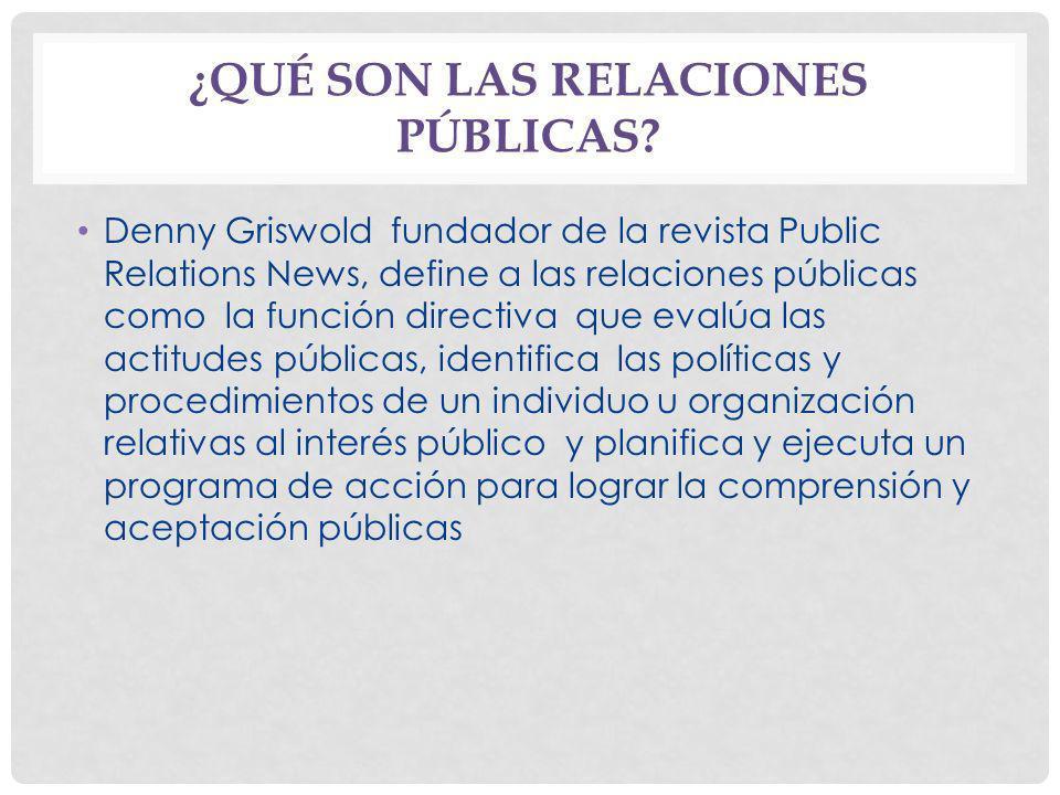 ¿QUÉ SON LAS RELACIONES PÚBLICAS? Denny Griswold fundador de la revista Public Relations News, define a las relaciones públicas como la función direct