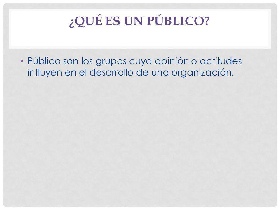 ¿QUÉ ES UN PÚBLICO? Público son los grupos cuya opinión o actitudes influyen en el desarrollo de una organización.