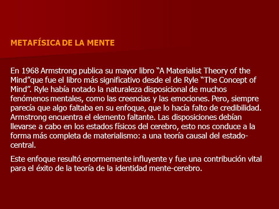METAFÍSICA DE LA MENTE En 1968 Armstrong publica su mayor libro A Materialist Theory of the Mindque fue el libro más significativo desde el de Ryle Th