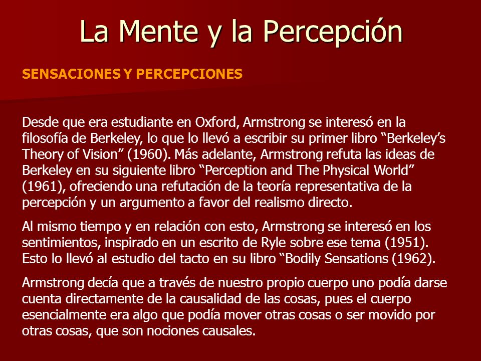 La Mente y la Percepción SENSACIONES Y PERCEPCIONES Desde que era estudiante en Oxford, Armstrong se interesó en la filosofía de Berkeley, lo que lo l