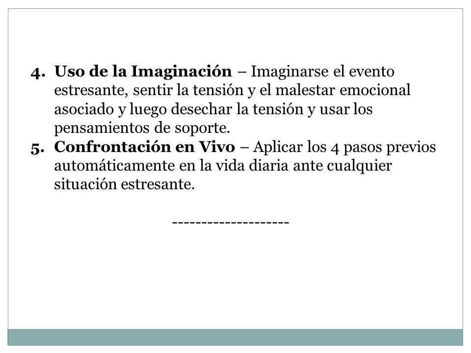 4.Uso de la Imaginación – Imaginarse el evento estresante, sentir la tensión y el malestar emocional asociado y luego desechar la tensión y usar los p
