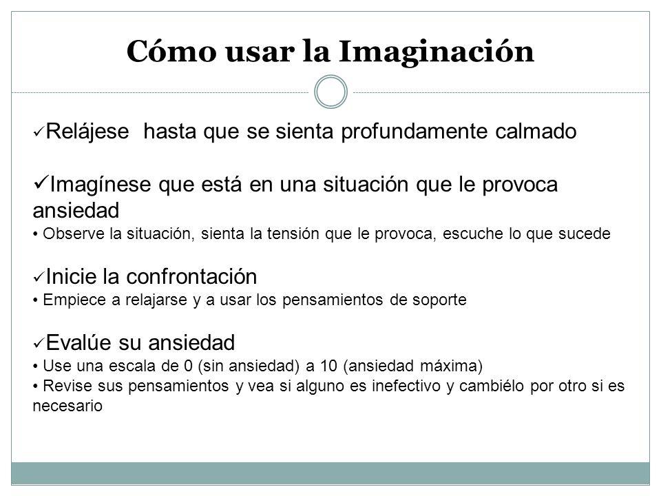 Cómo usar la Imaginación Relájese hasta que se sienta profundamente calmado Imagínese que está en una situación que le provoca ansiedad Observe la sit