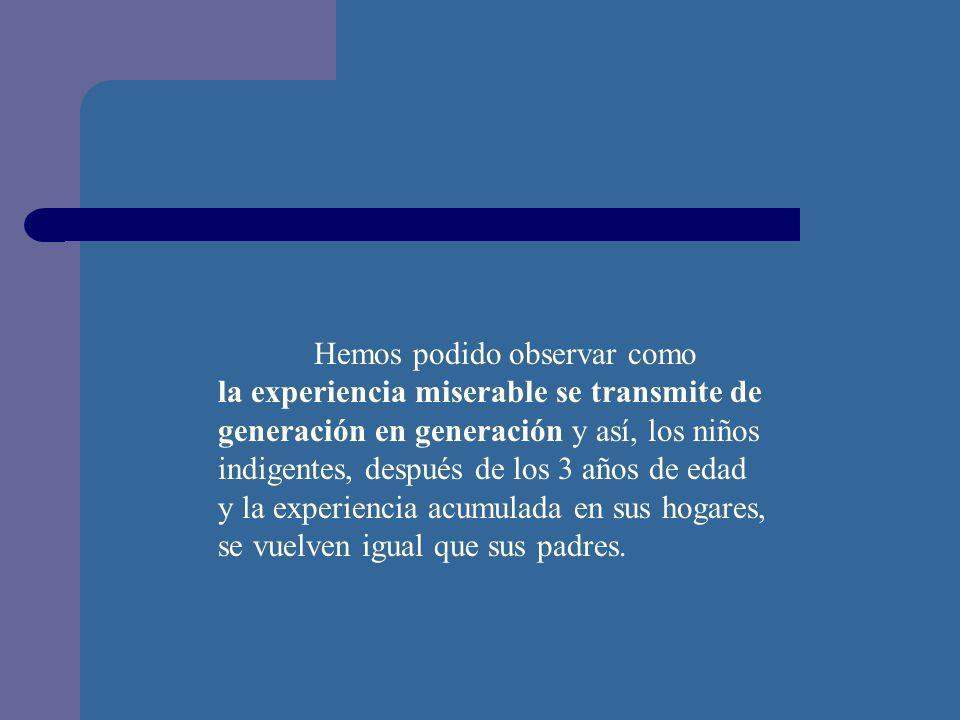 Hemos podido observar como la experiencia miserable se transmite de generación en generación y así, los niños indigentes, después de los 3 años de edad y la experiencia acumulada en sus hogares, se vuelven igual que sus padres.