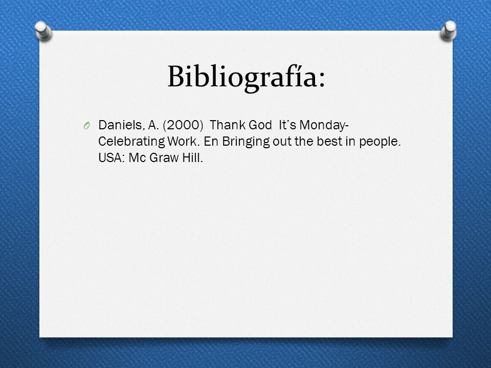 Bibliografía: O Daniels, A. (2000) Thank God Its Monday- Celebrating Work. En Bringing out the best in people. USA: Mc Graw Hill.