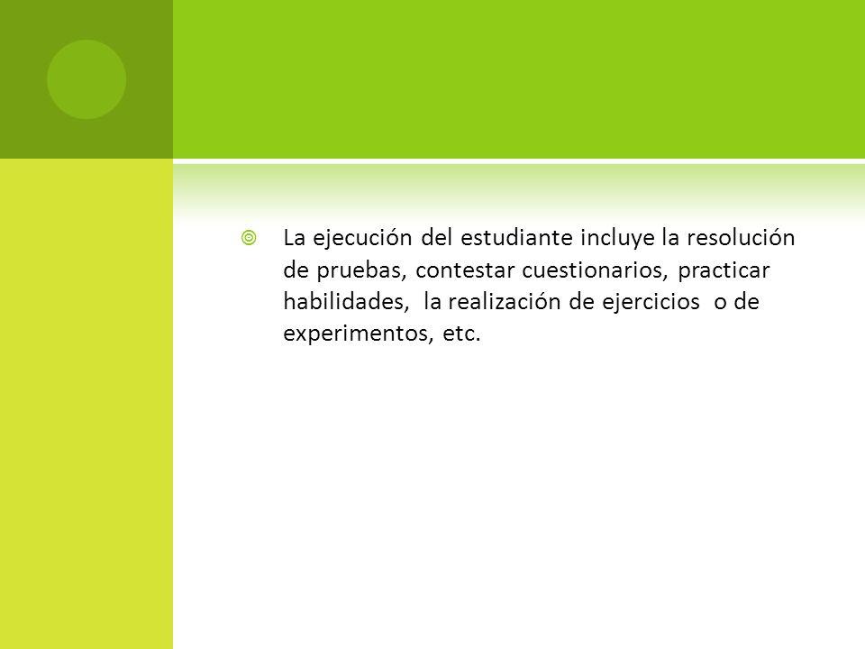La ejecución del estudiante incluye la resolución de pruebas, contestar cuestionarios, practicar habilidades, la realización de ejercicios o de experimentos, etc.