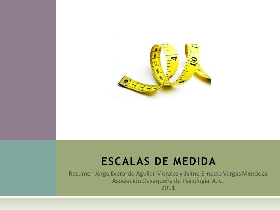 Resumen Jorge Everardo Aguilar Morales y Jaime Ernesto Vargas Mendoza Asociación Oaxaqueña de Psicología A. C. 2011 ESCALAS DE MEDIDA