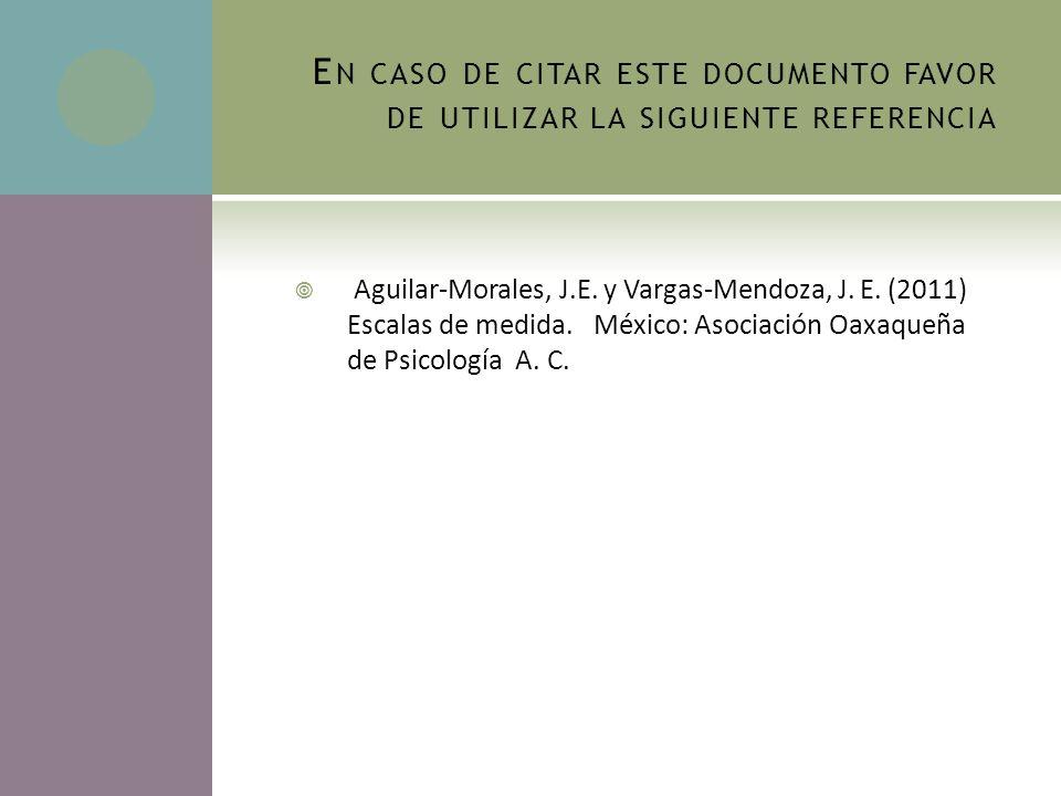 E N CASO DE CITAR ESTE DOCUMENTO FAVOR DE UTILIZAR LA SIGUIENTE REFERENCIA Aguilar-Morales, J.E. y Vargas-Mendoza, J. E. (2011) Escalas de medida. Méx