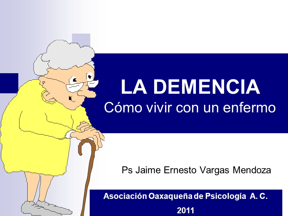 LA DEMENCIA Cómo vivir con un enfermo Ps Jaime Ernesto Vargas Mendoza Asociación Oaxaqueña de Psicología A. C. 2011