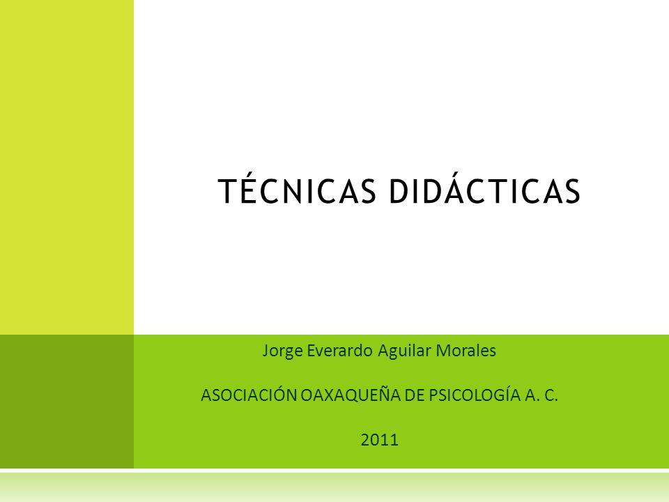 Jorge Everardo Aguilar Morales ASOCIACIÓN OAXAQUEÑA DE PSICOLOGÍA A. C. 2011 TÉCNICAS DIDÁCTICAS
