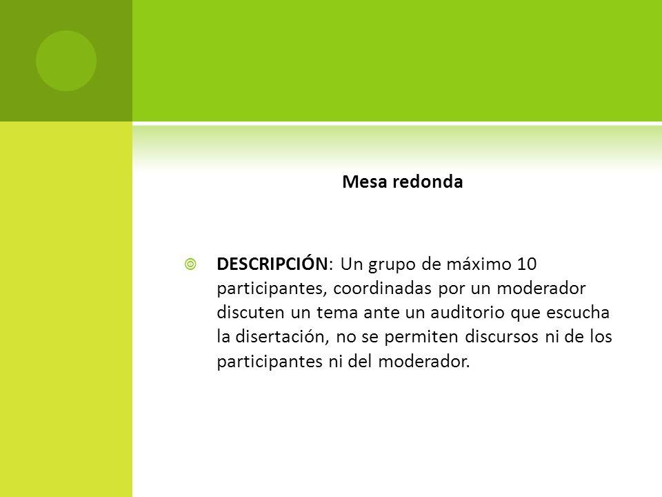 Mesa redonda DESCRIPCIÓN: Un grupo de máximo 10 participantes, coordinadas por un moderador discuten un tema ante un auditorio que escucha la disertac