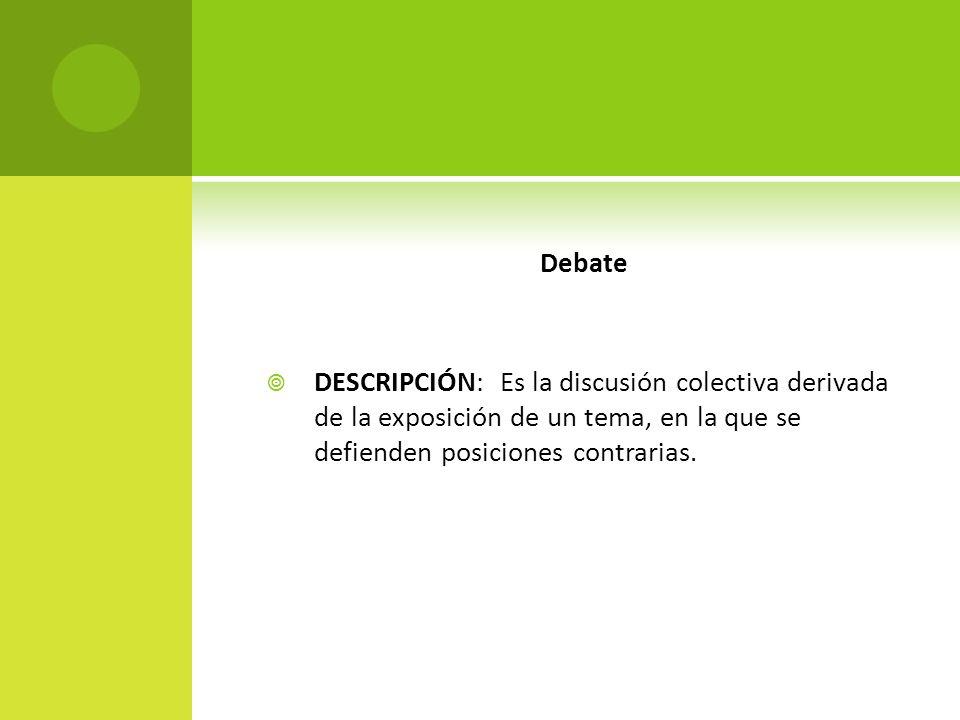 Debate DESCRIPCIÓN: Es la discusión colectiva derivada de la exposición de un tema, en la que se defienden posiciones contrarias.