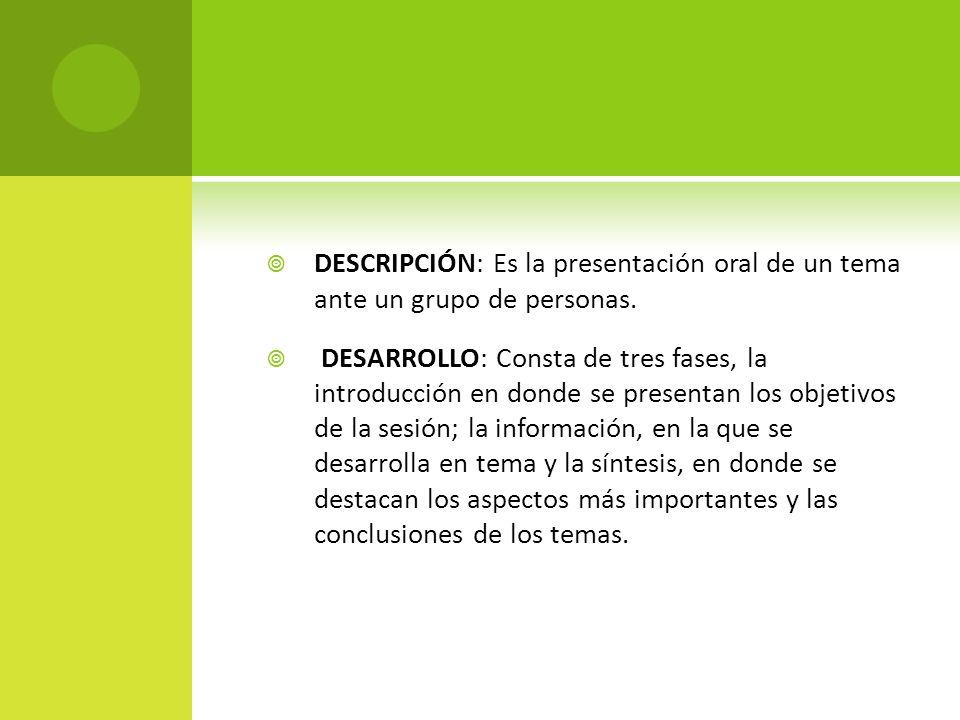 DESCRIPCIÓN: Es la presentación oral de un tema ante un grupo de personas. DESARROLLO: Consta de tres fases, la introducción en donde se presentan los