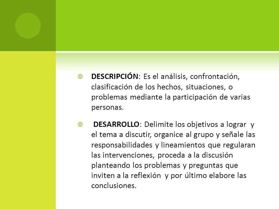 DESCRIPCIÓN: Es el análisis, confrontación, clasificación de los hechos, situaciones, o problemas mediante la participación de varias personas. DESARR