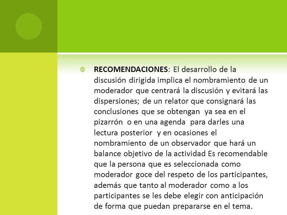 RECOMENDACIONES: El desarrollo de la discusión dirigida implica el nombramiento de un moderador que centrará la discusión y evitará las dispersiones;