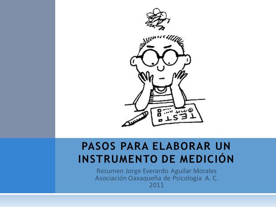 Resumen Jorge Everardo Aguilar Morales Asociación Oaxaqueña de Psicología A. C. 2011 PASOS PARA ELABORAR UN INSTRUMENTO DE MEDICIÓN
