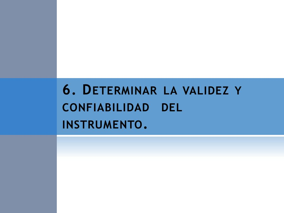 6. D ETERMINAR LA VALIDEZ Y CONFIABILIDAD DEL INSTRUMENTO.