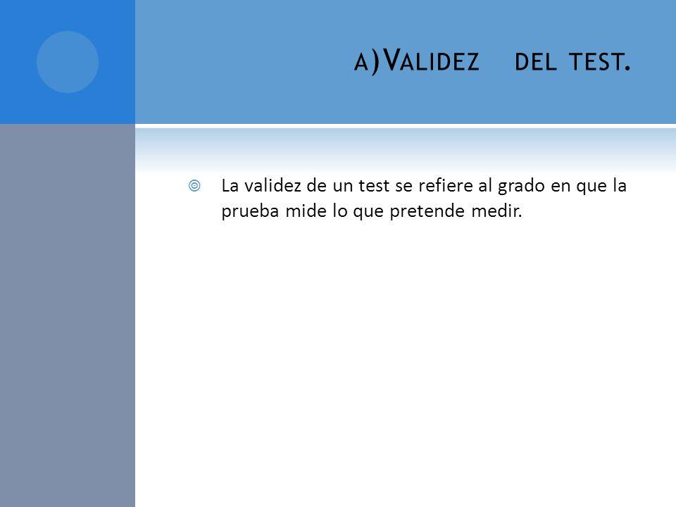 A )V ALIDEZ DEL TEST. La validez de un test se refiere al grado en que la prueba mide lo que pretende medir.
